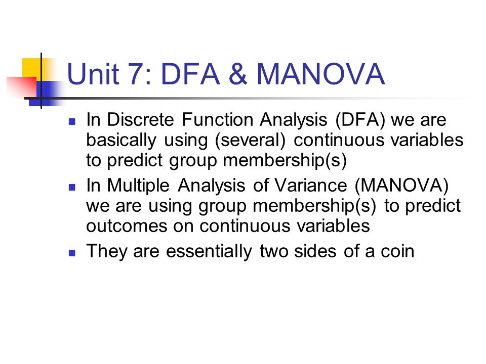 Unit 7: DFA & MANOVA In Discrete Function Analysis (DFA) we are basically using (several) continuous variables to predict group membership(s) In Multiple Analysis of Variance (MANOVA) we are using group membership(s) to predict outcomes on continuous variables They are essentially two sides of a coin