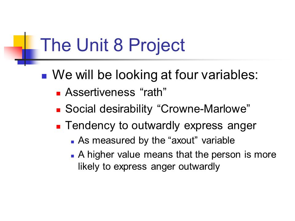 The Unit 8 Project We will be looking at four variables: Assertiveness rath Social desirability Crowne-Marlowe Tendency to outwardly express anger As measured by the axout variable A higher value means that the person is more likely to express anger outwardly