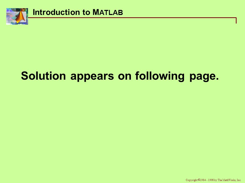 Introduction to M ATLAB Copyright  1984 - 1998 by The MathWorks, Inc.