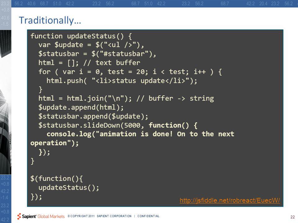 22 © COPYRIGHT 2011 SAPIENT CORPORATION | CONFIDENTIAL Traditionally… function updateStatus() { var $update = $( ), $statusbar = $( #statusbar ), html = []; // text buffer for ( var i = 0, test = 20; i < test; i++ ) { html.push( status update ); } html = html.join( \n ); // buffer -> string $update.append(html); $statusbar.append($update); $statusbar.slideDown(5000, function() { console.log( animation is done.