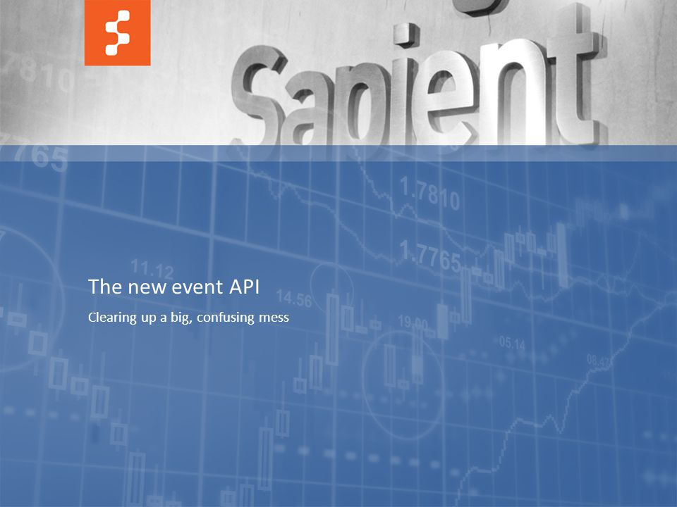 49 © COPYRIGHT 2011 SAPIENT CORPORATION | CONFIDENTIAL The new event API Clearing up a big, confusing mess