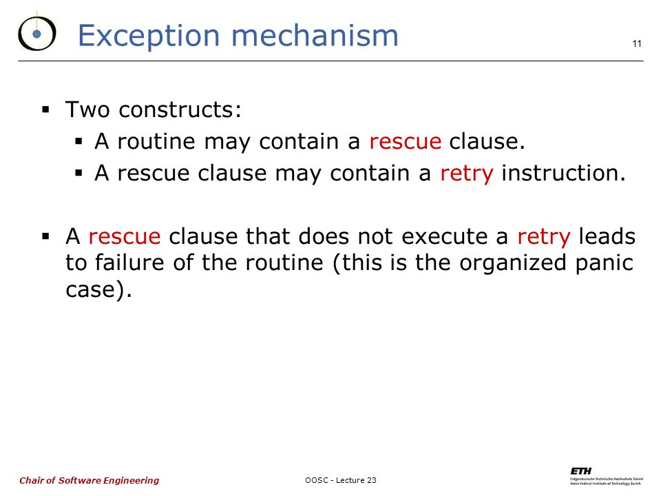 Chair of Software Engineering OOSC - Lecture 23 11 Exception mechanism  Two constructs:  A routine may contain a rescue clause.