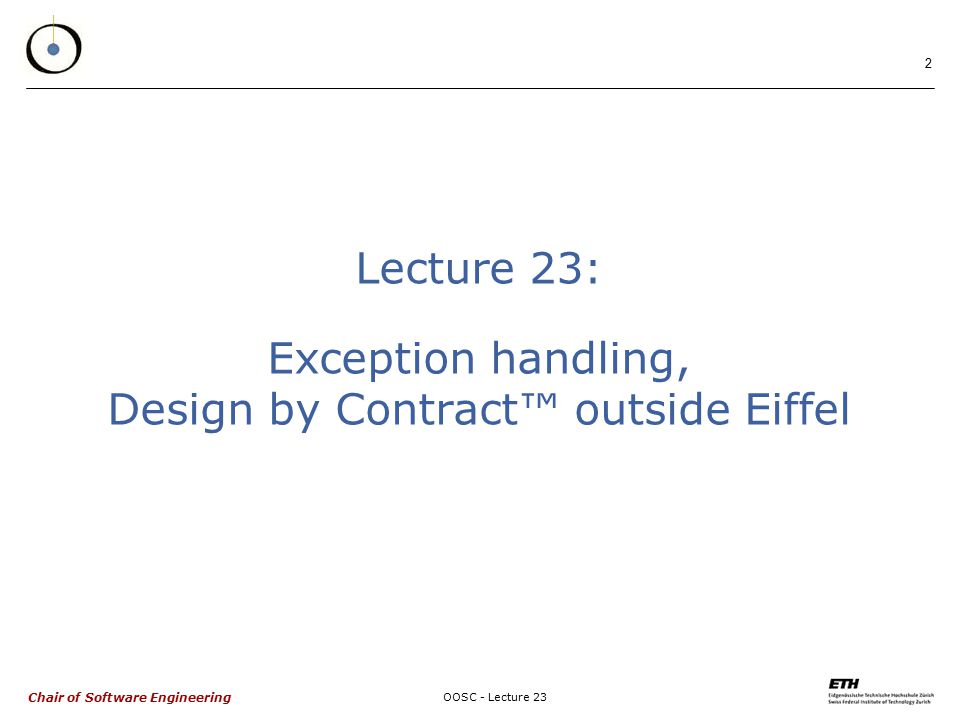 Chair of Software Engineering OOSC - Lecture 23 2 Lecture 23: Exception handling, Design by Contract™ outside Eiffel