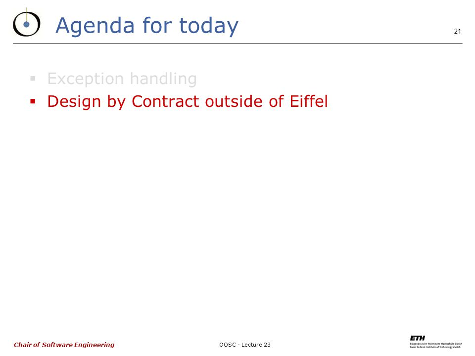 Chair of Software Engineering OOSC - Lecture 23 21 Agenda for today  Exception handling  Design by Contract outside of Eiffel
