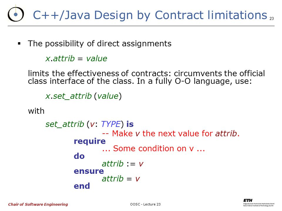 Chair of Software Engineering OOSC - Lecture 23 23 C++/Java Design by Contract limitations  The possibility of direct assignments x.attrib = value limits the effectiveness of contracts: circumvents the official class interface of the class.