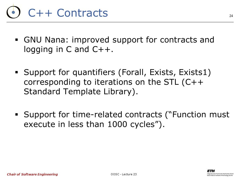 Chair of Software Engineering OOSC - Lecture 23 24 C++ Contracts  GNU Nana: improved support for contracts and logging in C and C++.