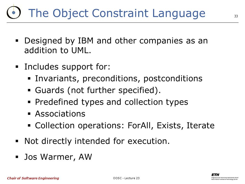 Chair of Software Engineering OOSC - Lecture 23 33 The Object Constraint Language  Designed by IBM and other companies as an addition to UML.
