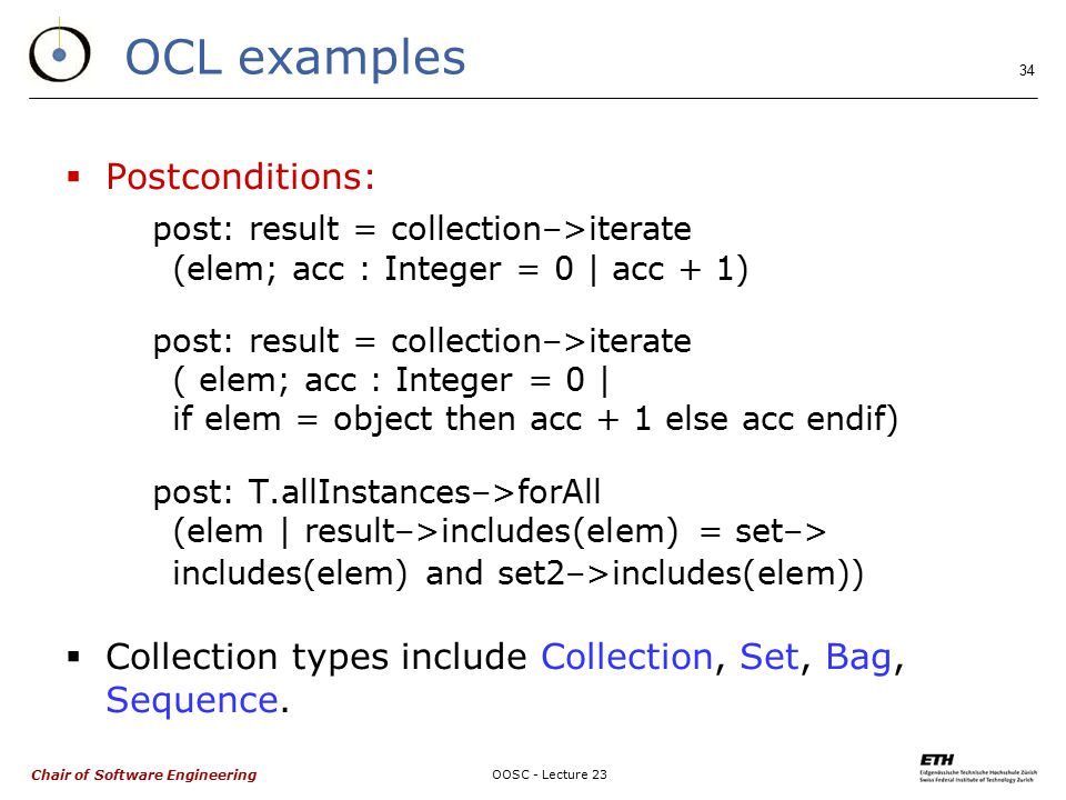 Chair of Software Engineering OOSC - Lecture 23 34 OCL examples  Postconditions: post: result = collection–>iterate (elem; acc : Integer = 0 | acc + 1) post: result = collection–>iterate ( elem; acc : Integer = 0 | if elem = object then acc + 1 else acc endif) post: T.allInstances–>forAll (elem | result–>includes(elem) = set–> includes(elem) and set2–>includes(elem))  Collection types include Collection, Set, Bag, Sequence.