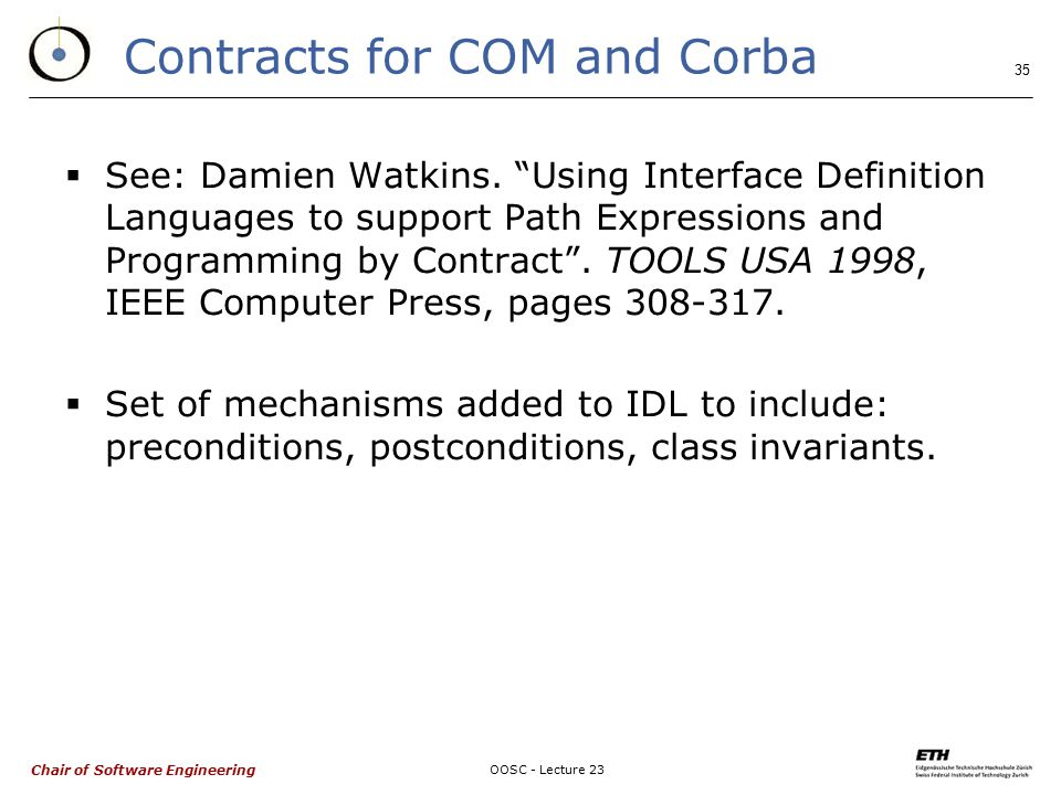 Chair of Software Engineering OOSC - Lecture 23 35 Contracts for COM and Corba  See: Damien Watkins.