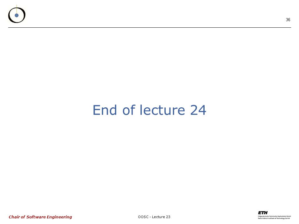 Chair of Software Engineering OOSC - Lecture 23 36 End of lecture 24