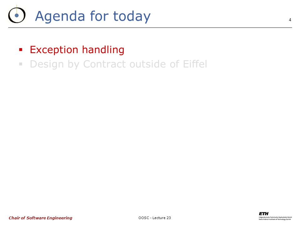 Chair of Software Engineering OOSC - Lecture 23 4 Agenda for today  Exception handling  Design by Contract outside of Eiffel