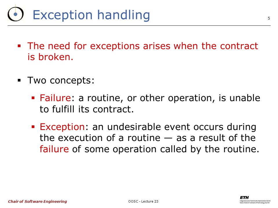 Chair of Software Engineering OOSC - Lecture 23 5 Exception handling  The need for exceptions arises when the contract is broken.