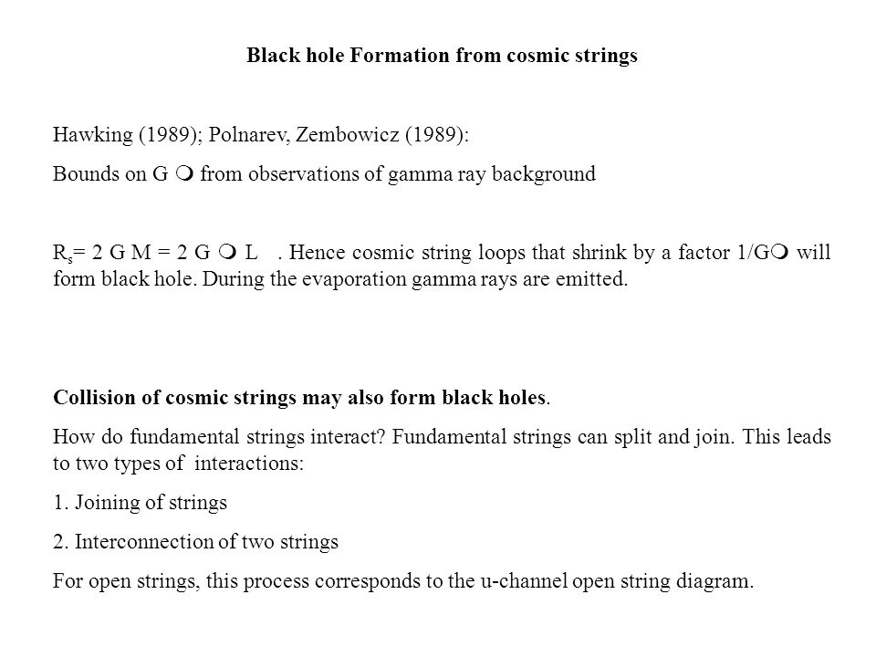 Black hole Formation from cosmic strings Hawking (1989); Polnarev, Zembowicz (1989): Bounds on G m from observations of gamma ray background R s = 2 G M = 2 G m L.