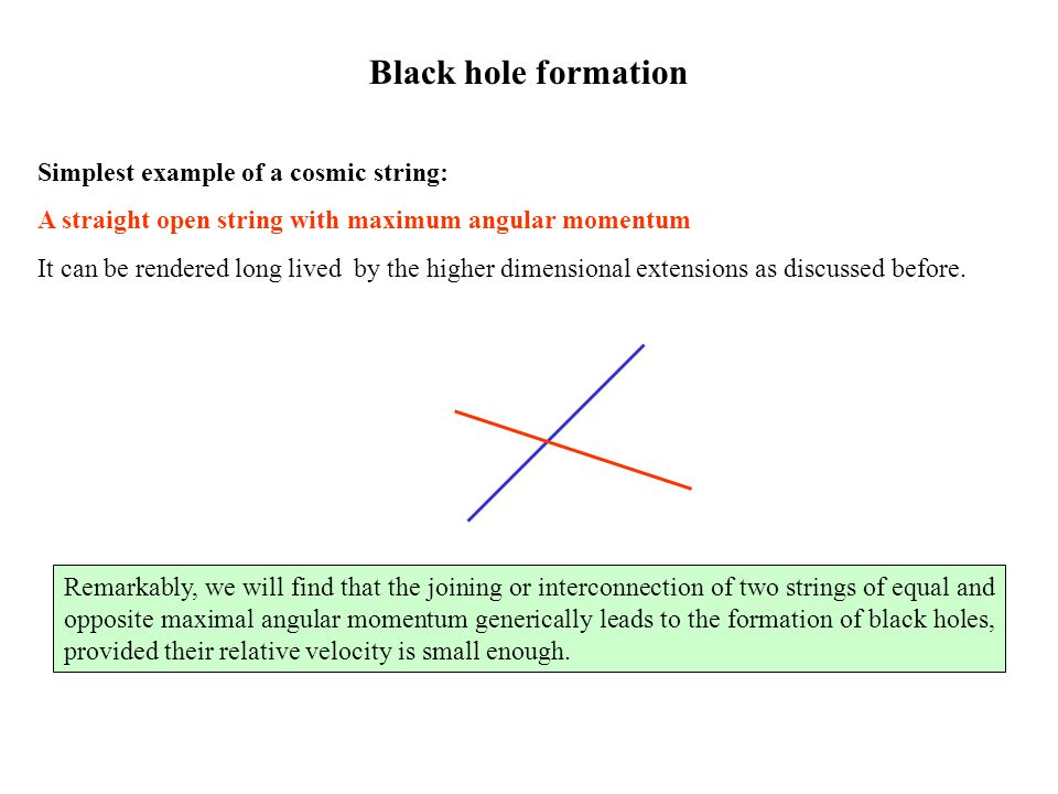 Black hole formation Simplest example of a cosmic string: A straight open string with maximum angular momentum It can be rendered long lived by the higher dimensional extensions as discussed before.