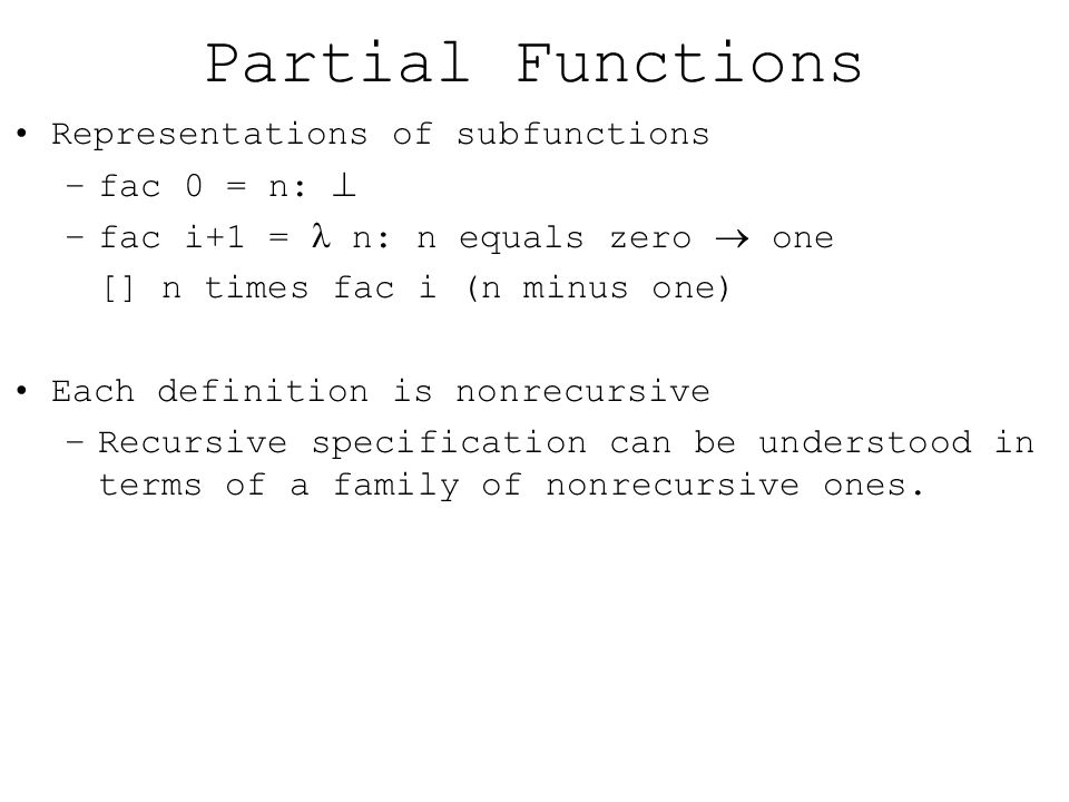 Partial Functions Representations of sub­functions –fac 0 = n:  –fac i+1 = n: n equals zero  one [] n times fac i (n minus one) Each definition is non­recursive –Recursive specification can be understood in terms of a family of non­recursive ones.