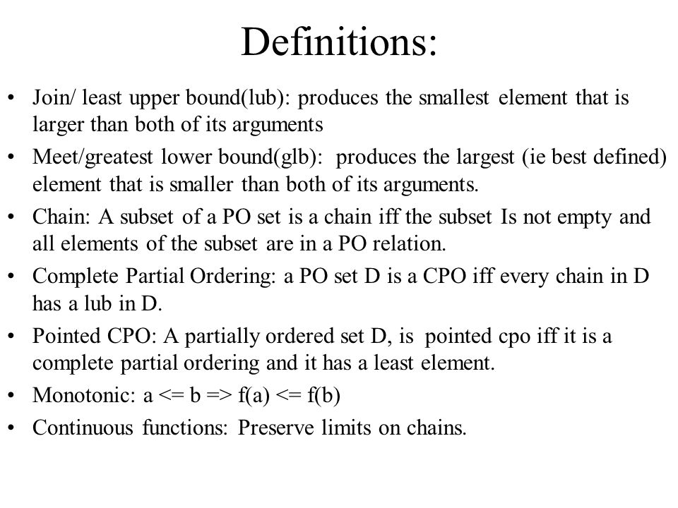 Definitions: Join/ least upper bound(lub): produces the smallest element that is larger than both of its arguments Meet/greatest lower bound(glb): produces the largest (ie best defined) element that is smaller than both of its arguments.