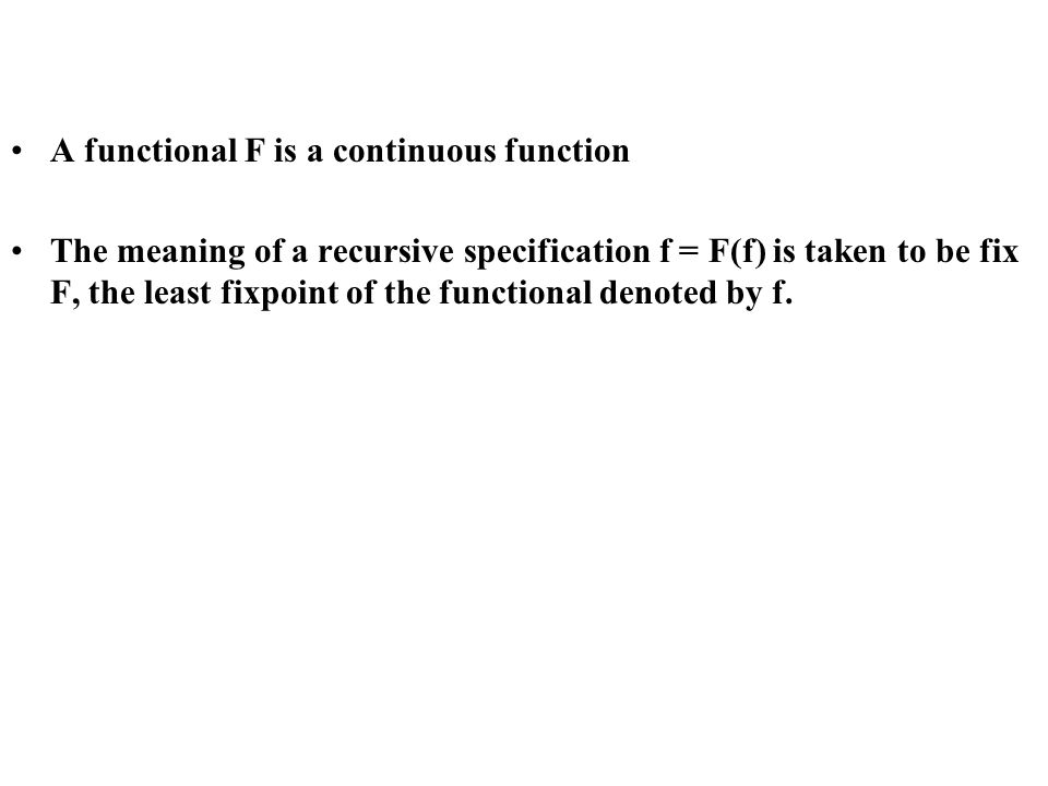 A functional F is a continuous function The meaning of a recursive specification f = F(f) is taken to be fix F, the least fixpoint of the functional denoted by f.