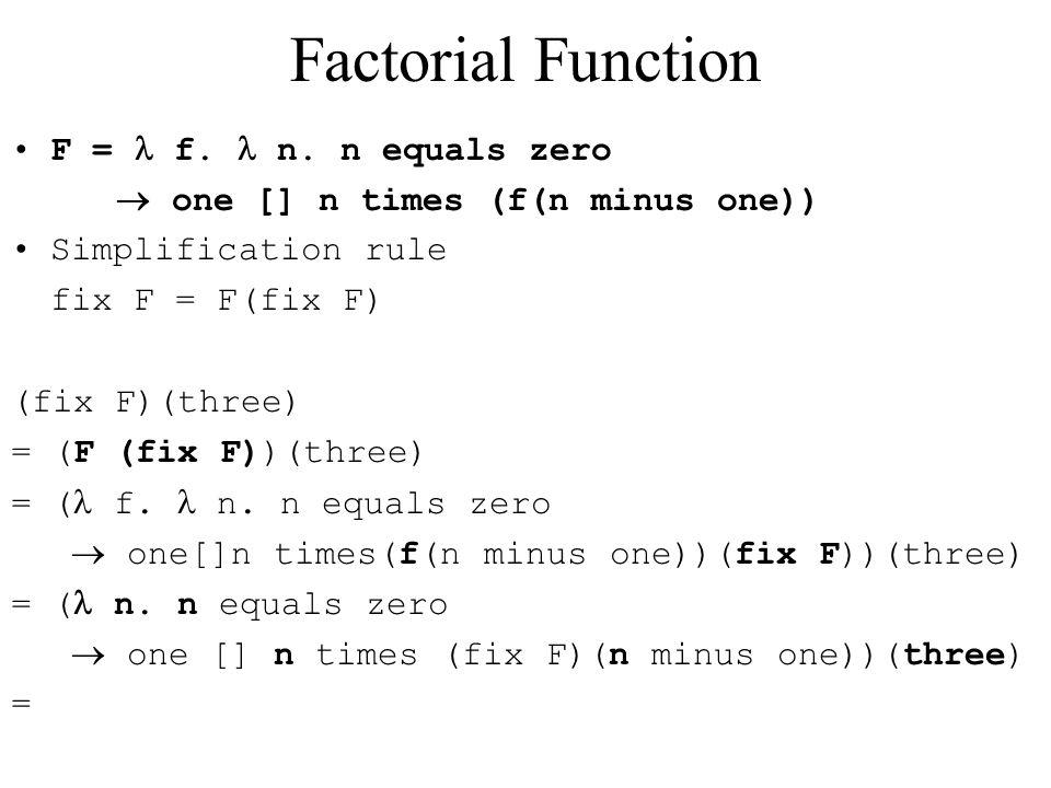 Factorial Function F = f. n. n equals zero  one [] n times (f(n minus one)) Simplification rule fix F = F(fix F) (fix F)(three) = (F (fix F))(three)