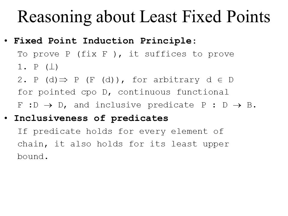 Reasoning about Least Fixed Points Fixed Point Induction Principle: To prove P (fix F ), it suffices to prove 1.