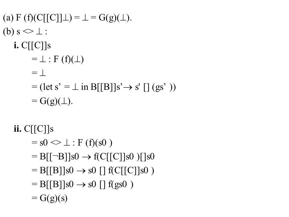 (a) F (f)(C[[C]]  ) =  = G(g)(  ). (b) s <>  : i. C[[C]]s =  : F (f)(  ) =  = (let s' =  in B[[B]]s'  s' [] (gs' )) = G(g)(  ). ii. C[[C]]s