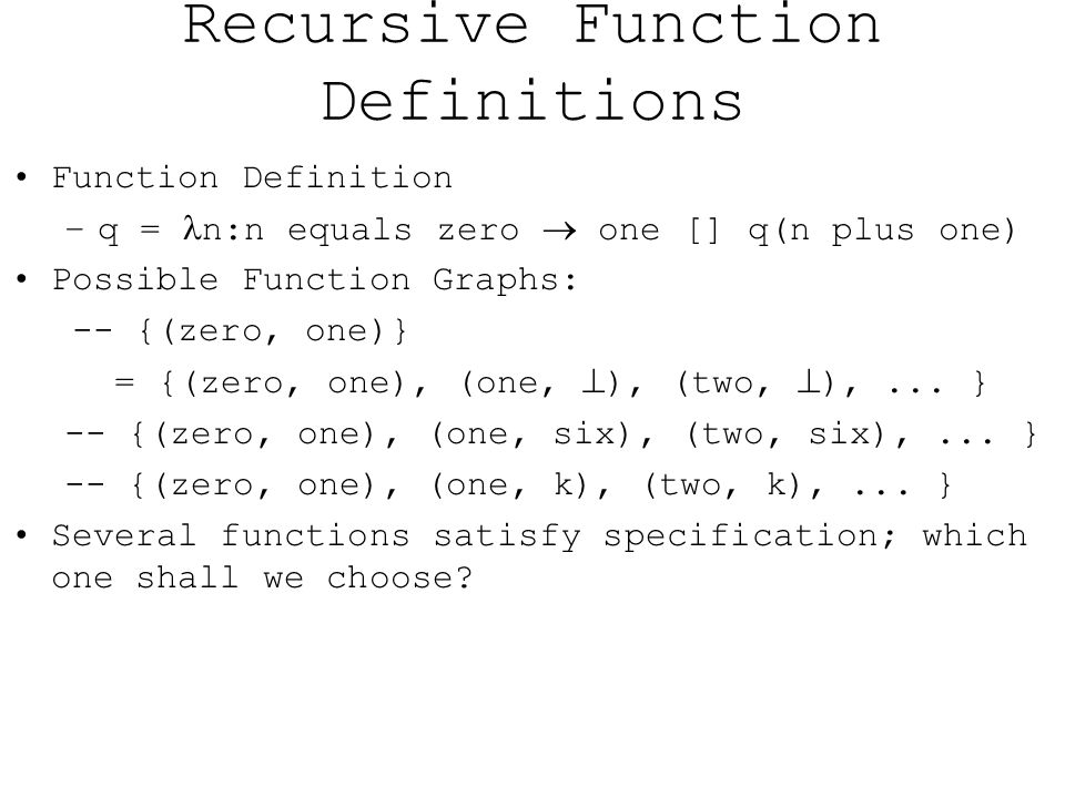 Recursive Function Definitions Function Definition –q = n:n equals zero  one [] q(n plus one) Possible Function Graphs: -- {(zero, one)} = {(zero, one), (one,  ), (two,  ),...