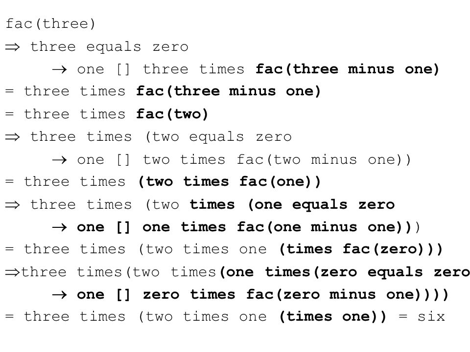 fac(three)  three equals zero  one [] three times fac(three minus one) = three times fac(three minus one) = three times fac(two)  three times (two equals zero  one [] two times fac(two minus one)) = three times (two times fac(one))  three times (two times (one equals zero  one [] one times fac(one minus one))) = three times (two times one (times fac(zero)))  three times(two times(one times(zero equals zero  one [] zero times fac(zero minus one)))) = three times (two times one (times one)) = six