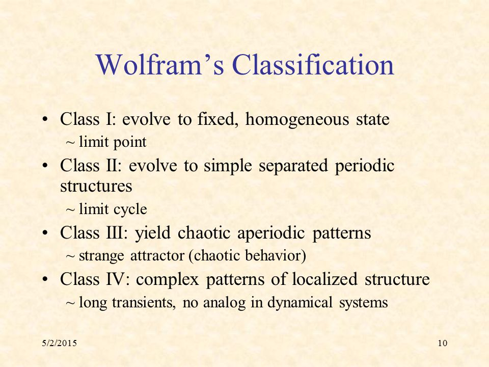 5/2/201510 Wolfram's Classification Class I: evolve to fixed, homogeneous state ~ limit point Class II: evolve to simple separated periodic structures
