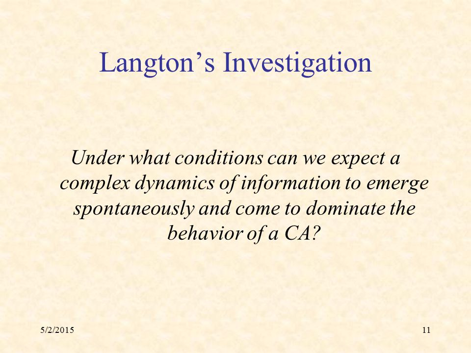 5/2/201511 Langton's Investigation Under what conditions can we expect a complex dynamics of information to emerge spontaneously and come to dominate