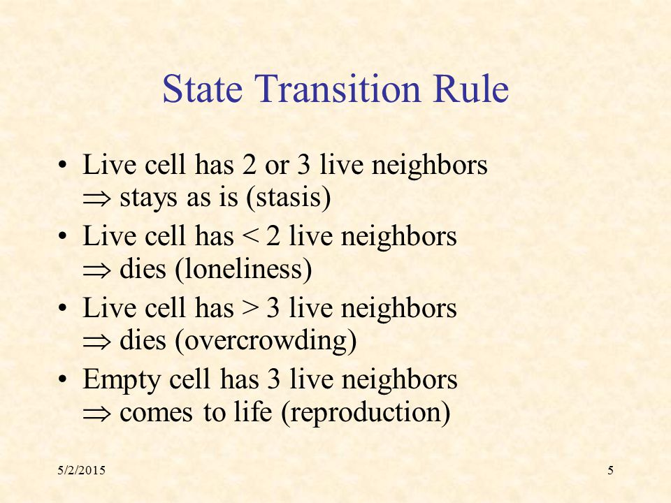 5/2/20155 State Transition Rule Live cell has 2 or 3 live neighbors  stays as is (stasis) Live cell has < 2 live neighbors  dies (loneliness) Live c