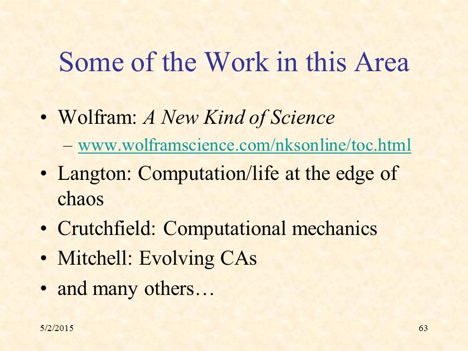 5/2/201563 Some of the Work in this Area Wolfram: A New Kind of Science –www.wolframscience.com/nksonline/toc.htmlwww.wolframscience.com/nksonline/toc