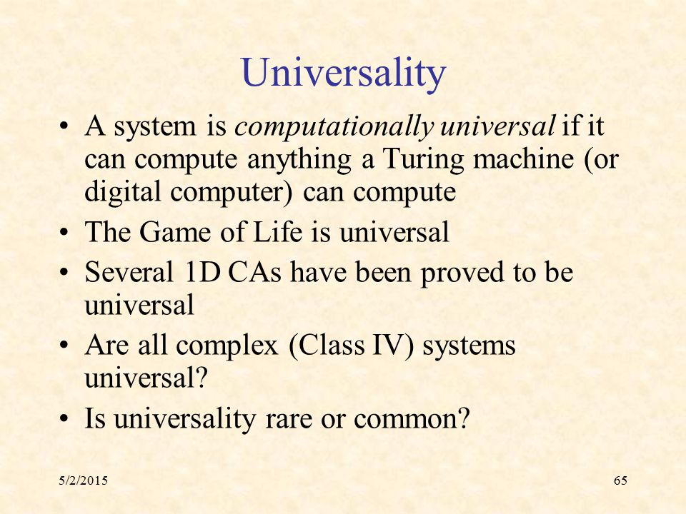 5/2/201565 Universality A system is computationally universal if it can compute anything a Turing machine (or digital computer) can compute The Game o
