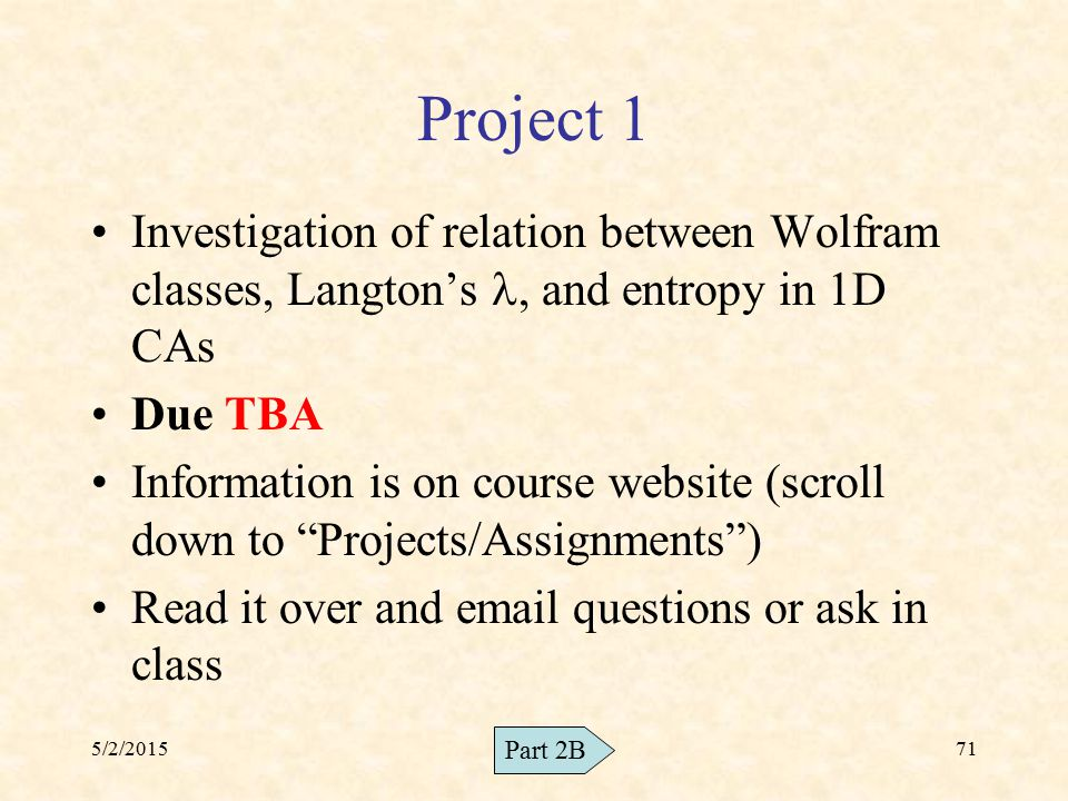 5/2/201571 Project 1 Investigation of relation between Wolfram classes, Langton's, and entropy in 1D CAs Due TBA Information is on course website (scr