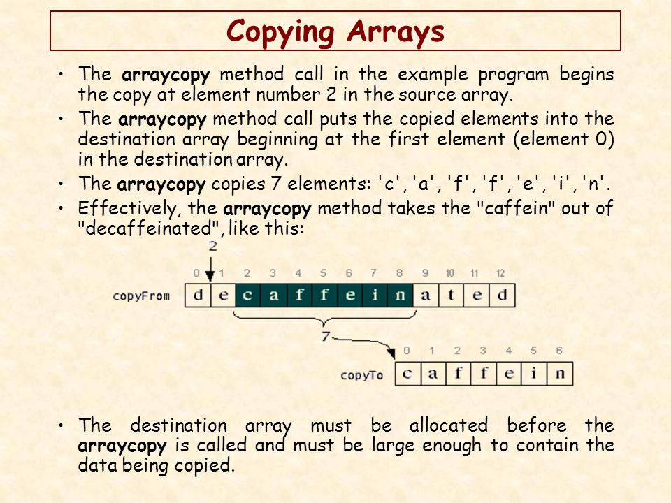 Copying Arrays The arraycopy method call in the example program begins the copy at element number 2 in the source array.