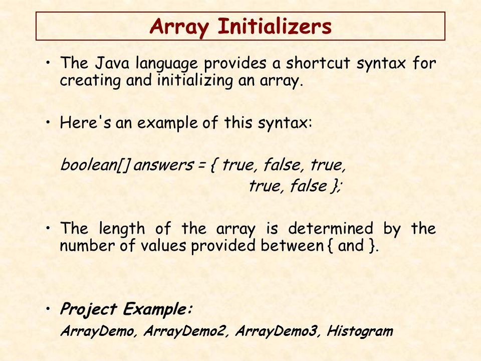 Array Initializers The Java language provides a shortcut syntax for creating and initializing an array.