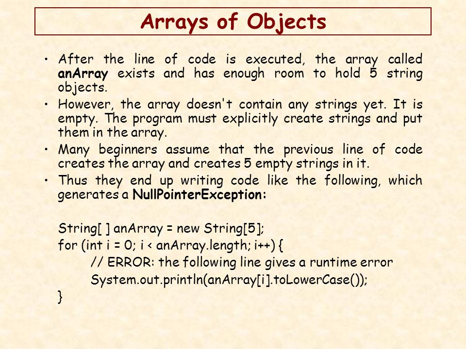 Arrays of Objects Example: StringArray.java, Project WhatHappen & ThisHappen public class StringArray { public static void main(String[] args) { String[] myString = new String[10]; for (int i = 0; i < myString.length; i ++) { myString[i] = new String(); myString[i] = String + i; System.out.println(myString[i]); }