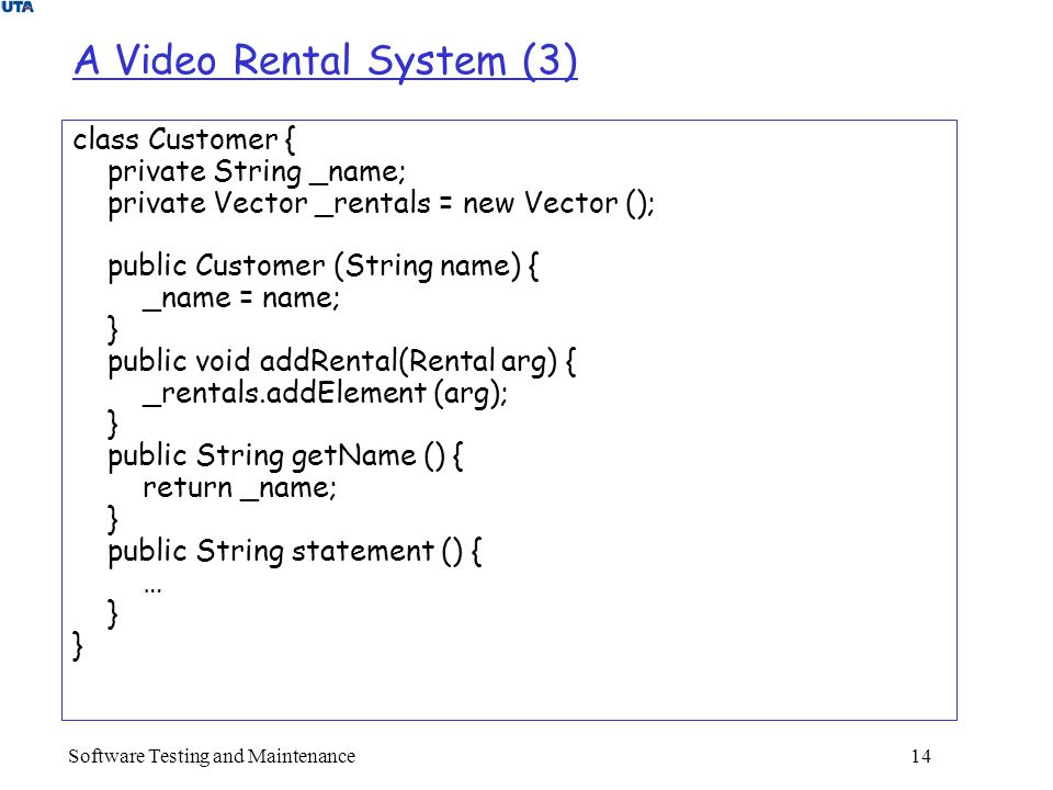Software Testing and Maintenance 14 A Video Rental System (3) class Customer { private String _name; private Vector _rentals = new Vector (); public Customer (String name) { _name = name; } public void addRental(Rental arg) { _rentals.addElement (arg); } public String getName () { return _name; } public String statement () { … }