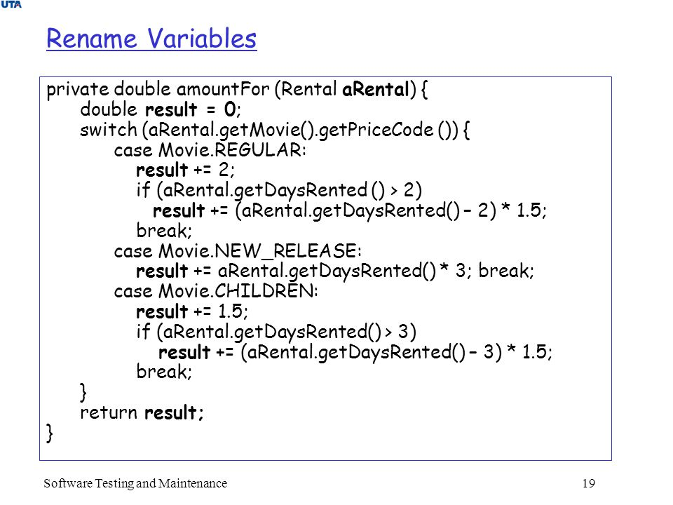 Software Testing and Maintenance 19 Rename Variables private double amountFor (Rental aRental) { double result = 0; switch (aRental.getMovie().getPriceCode ()) { case Movie.REGULAR: result += 2; if (aRental.getDaysRented () > 2) result += (aRental.getDaysRented() – 2) * 1.5; break; case Movie.NEW_RELEASE: result += aRental.getDaysRented() * 3; break; case Movie.CHILDREN: result += 1.5; if (aRental.getDaysRented() > 3) result += (aRental.getDaysRented() – 3) * 1.5; break; } return result; }