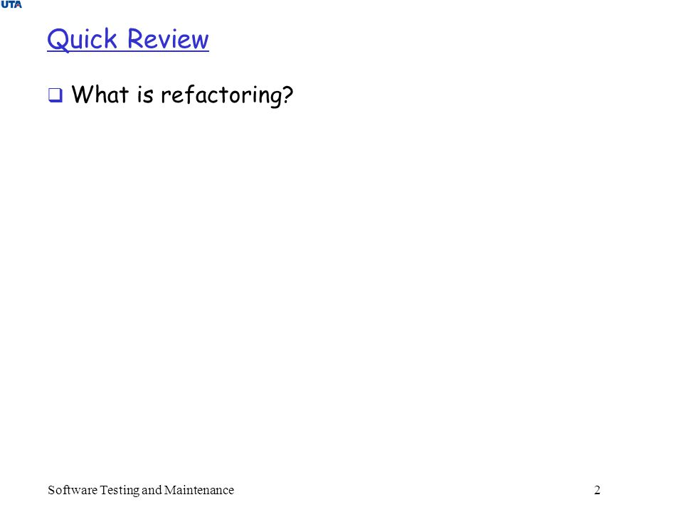 Software Testing and Maintenance 2 Quick Review  What is refactoring?
