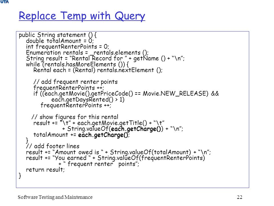 Software Testing and Maintenance 22 Replace Temp with Query public String statement () { double totalAmount = 0; int frequentRenterPoints = 0; Enumeration rentals = _rentals.elements (); String result = Rental Record for + getName () + \n ; while (rentals.hasMoreElements ()) { Rental each = (Rental) rentals.nextElement (); // add frequent renter points frequentRenterPoints ++; if ((each.getMovie().getPriceCode() == Movie.NEW_RELEASE) && each.getDaysRented() > 1) frequentRenterPoints ++; // show figures for this rental result += \t + each.getMovie.getTitle() + \t + String.valueOf(each.getCharge()) + \n ; totalAmount += each.getCharge(); } // add footer lines result += Amount owed is + String.valueOf(totalAmount) + \n ; result += You earned + String.valueOf(frequentRenterPoints) + frequent renter points ; return result; }