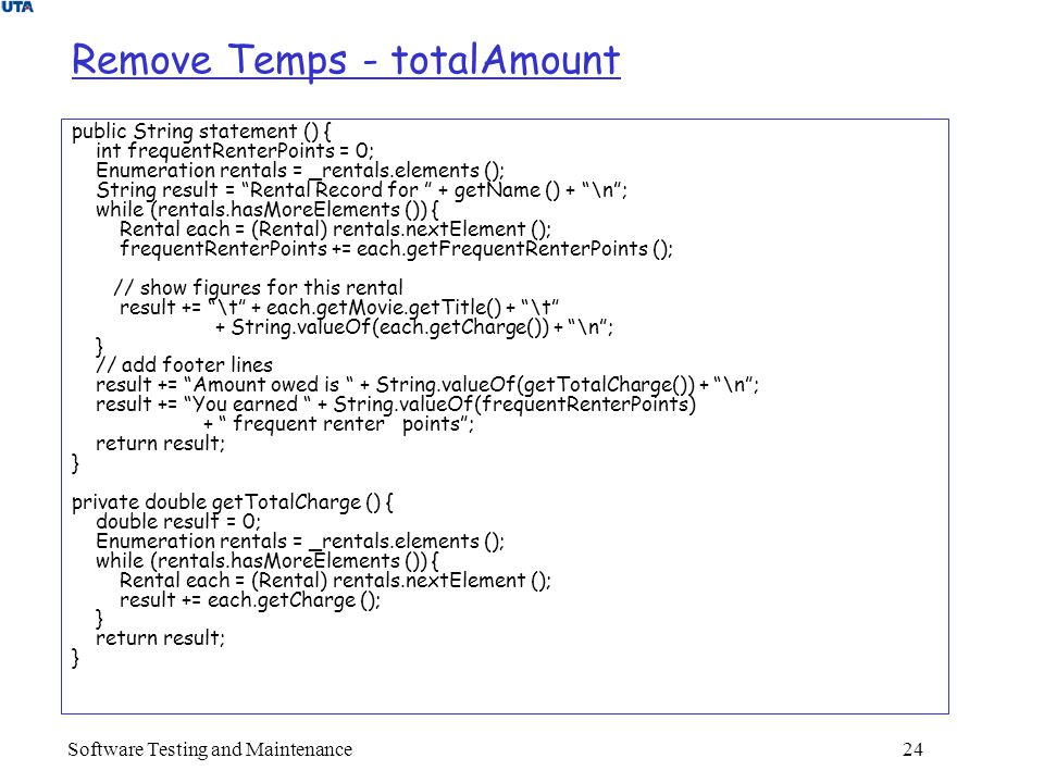 Software Testing and Maintenance 24 Remove Temps - totalAmount public String statement () { int frequentRenterPoints = 0; Enumeration rentals = _rentals.elements (); String result = Rental Record for + getName () + \n ; while (rentals.hasMoreElements ()) { Rental each = (Rental) rentals.nextElement (); frequentRenterPoints += each.getFrequentRenterPoints (); // show figures for this rental result += \t + each.getMovie.getTitle() + \t + String.valueOf(each.getCharge()) + \n ; } // add footer lines result += Amount owed is + String.valueOf(getTotalCharge()) + \n ; result += You earned + String.valueOf(frequentRenterPoints) + frequent renter points ; return result; } private double getTotalCharge () { double result = 0; Enumeration rentals = _rentals.elements (); while (rentals.hasMoreElements ()) { Rental each = (Rental) rentals.nextElement (); result += each.getCharge (); } return result; }