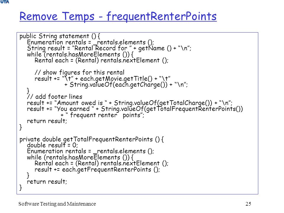 Software Testing and Maintenance 25 Remove Temps - frequentRenterPoints public String statement () { Enumeration rentals = _rentals.elements (); String result = Rental Record for + getName () + \n ; while (rentals.hasMoreElements ()) { Rental each = (Rental) rentals.nextElement (); // show figures for this rental result += \t + each.getMovie.getTitle() + \t + String.valueOf(each.getCharge()) + \n ; } // add footer lines result += Amount owed is + String.valueOf(getTotalCharge()) + \n ; result += You earned + String.valueOf(getTotalFrequentRenterPoints()) + frequent renter points ; return result; } private double getTotalFrequentRenterPoints () { double result = 0; Enumeration rentals = _rentals.elements (); while (rentals.hasMoreElements ()) { Rental each = (Rental) rentals.nextElement (); result += each.getFrequentRenterPoints (); } return result; }