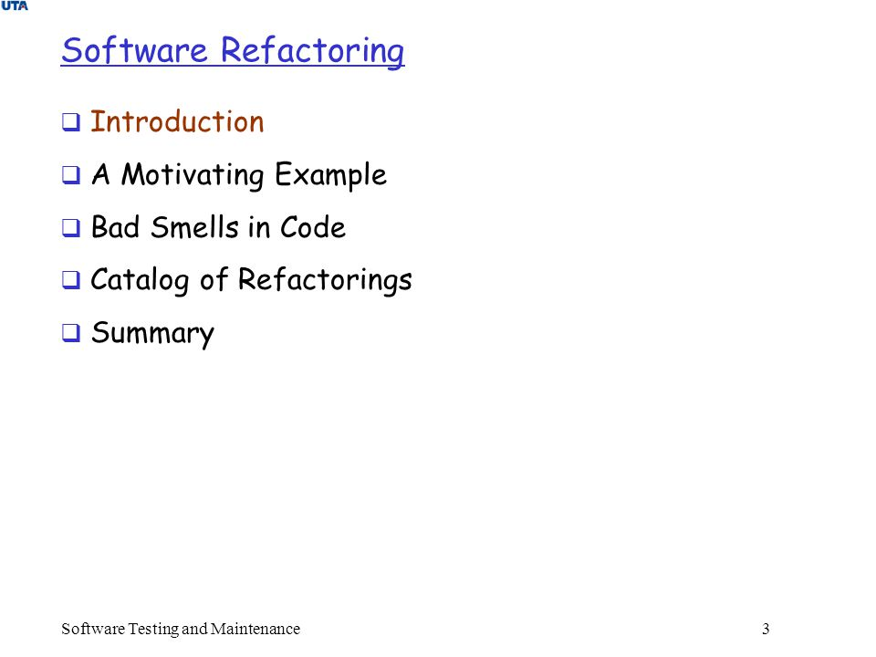 Software Testing and Maintenance 3 Software Refactoring  Introduction  A Motivating Example  Bad Smells in Code  Catalog of Refactorings  Summary