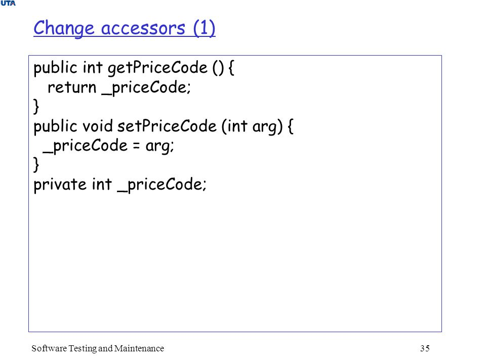 Software Testing and Maintenance 35 Change accessors (1) public int getPriceCode () { return _priceCode; } public void setPriceCode (int arg) { _priceCode = arg; } private int _priceCode;