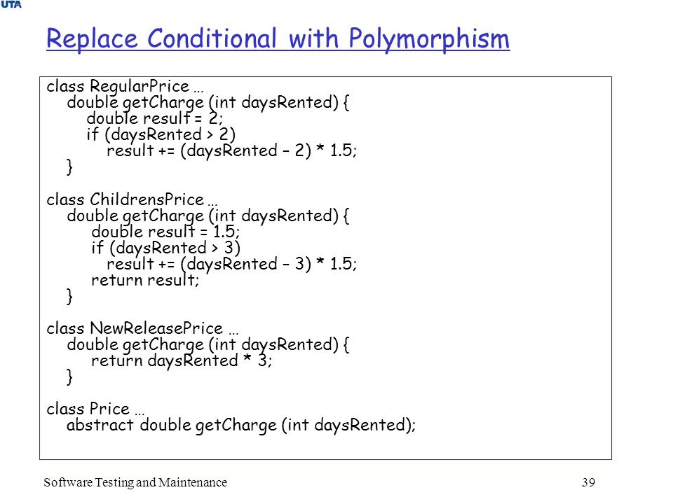 Software Testing and Maintenance 39 Replace Conditional with Polymorphism class RegularPrice … double getCharge (int daysRented) { double result = 2; if (daysRented > 2) result += (daysRented – 2) * 1.5; } class ChildrensPrice … double getCharge (int daysRented) { double result = 1.5; if (daysRented > 3) result += (daysRented – 3) * 1.5; return result; } class NewReleasePrice … double getCharge (int daysRented) { return daysRented * 3; } class Price … abstract double getCharge (int daysRented);
