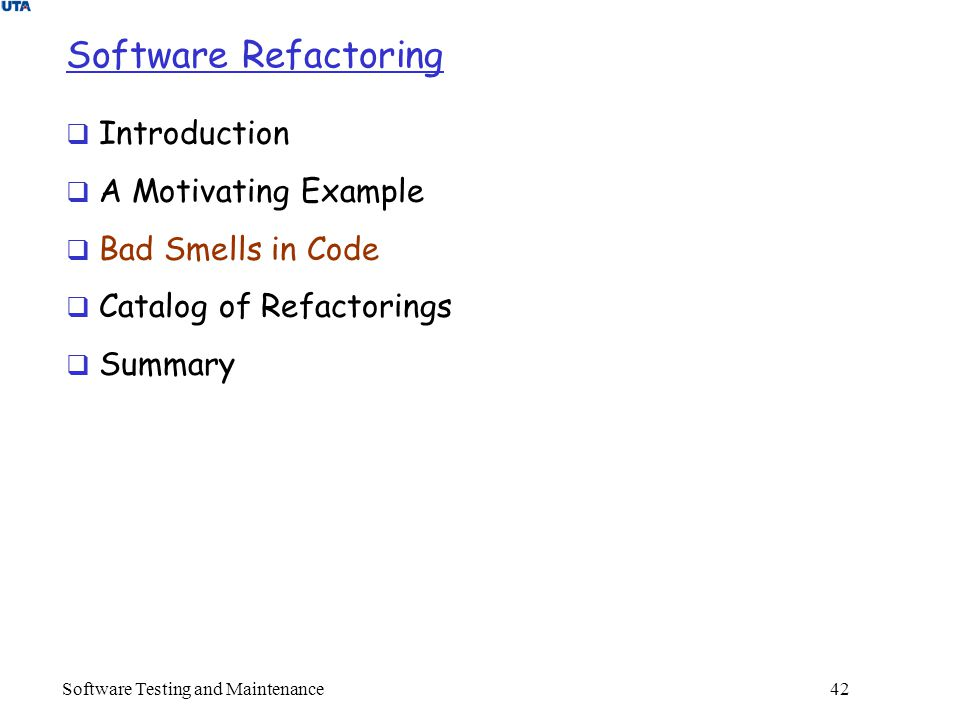 Software Testing and Maintenance 42 Software Refactoring  Introduction  A Motivating Example  Bad Smells in Code  Catalog of Refactorings  Summary