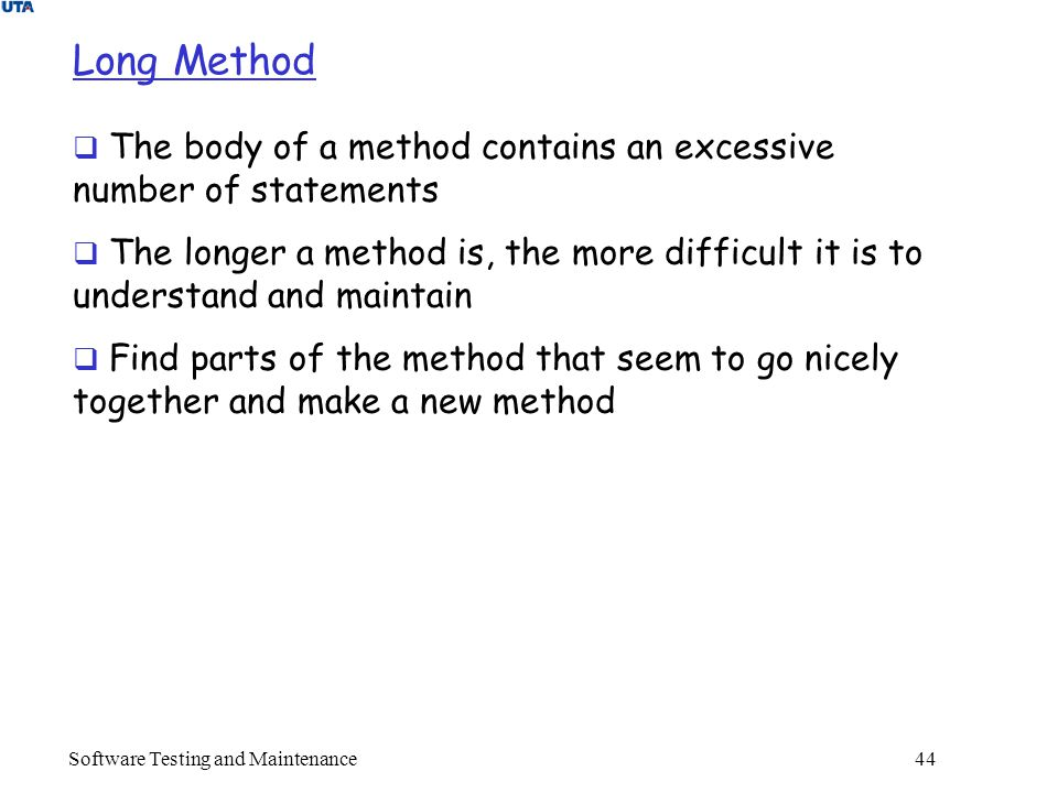 Software Testing and Maintenance 44 Long Method  The body of a method contains an excessive number of statements  The longer a method is, the more difficult it is to understand and maintain  Find parts of the method that seem to go nicely together and make a new method