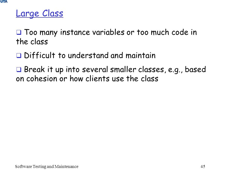 Software Testing and Maintenance 45 Large Class  Too many instance variables or too much code in the class  Difficult to understand and maintain  Break it up into several smaller classes, e.g., based on cohesion or how clients use the class