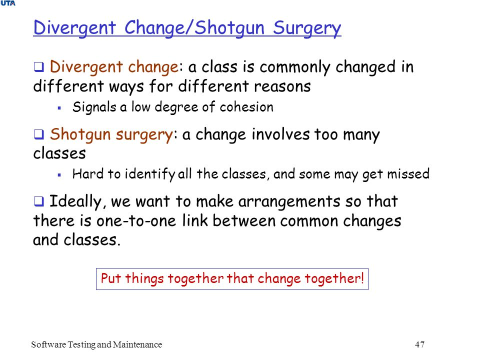 Software Testing and Maintenance 47 Divergent Change/Shotgun Surgery  Divergent change: a class is commonly changed in different ways for different reasons  Signals a low degree of cohesion  Shotgun surgery: a change involves too many classes  Hard to identify all the classes, and some may get missed  Ideally, we want to make arrangements so that there is one-to-one link between common changes and classes.