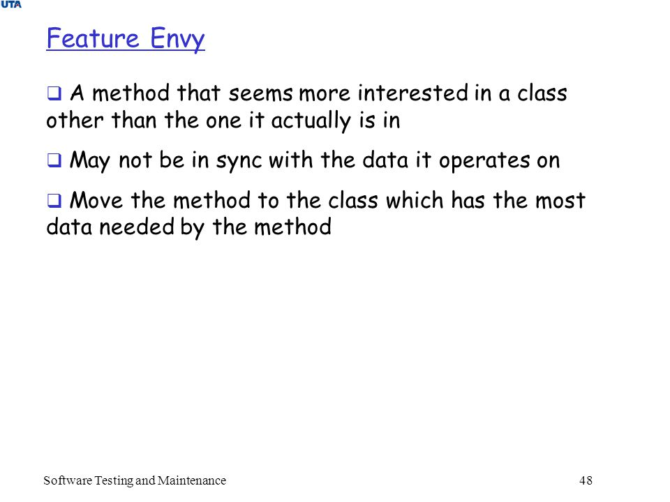 Software Testing and Maintenance 48 Feature Envy  A method that seems more interested in a class other than the one it actually is in  May not be in sync with the data it operates on  Move the method to the class which has the most data needed by the method