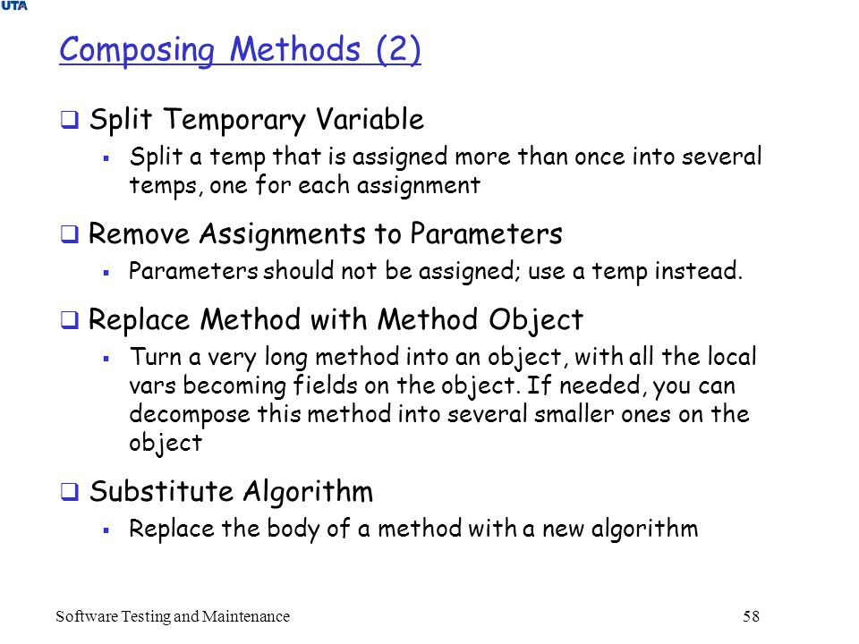 Software Testing and Maintenance 58 Composing Methods (2)  Split Temporary Variable  Split a temp that is assigned more than once into several temps, one for each assignment  Remove Assignments to Parameters  Parameters should not be assigned; use a temp instead.